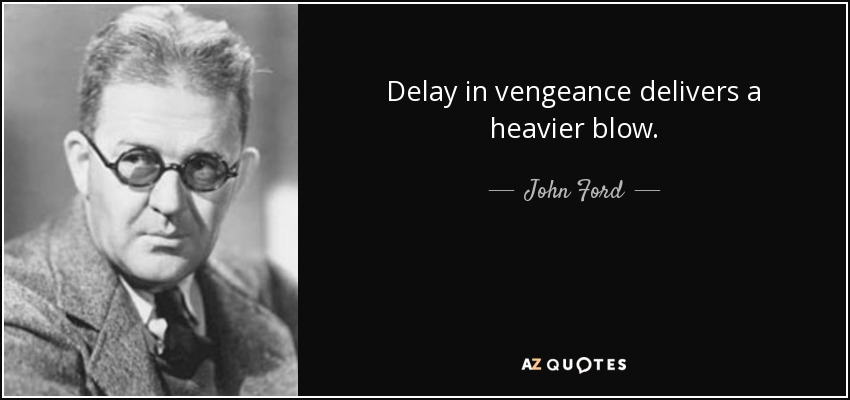 Delay in vengeance delivers a heavier blow. - John Ford