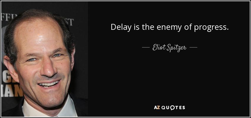 Delay is the enemy of progress. - Eliot Spitzer