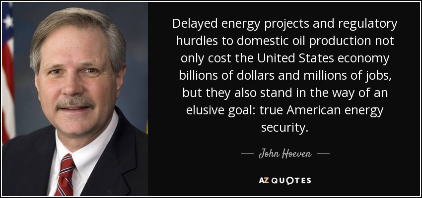Delayed energy projects and regulatory hurdles to domestic oil production not only cost the United States economy billions of dollars and millions of jobs, but they also stand in the way of an elusive goal: true American energy security. - John Hoeven