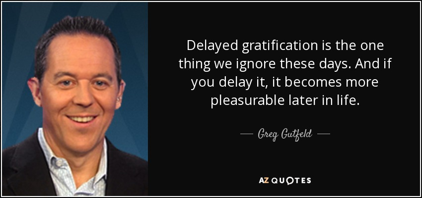 Delayed gratification is the one thing we ignore these days. And if you delay it, it becomes more pleasurable later in life. - Greg Gutfeld