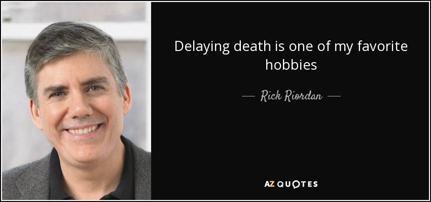 Delaying death is one of my favorite hobbies - Rick Riordan