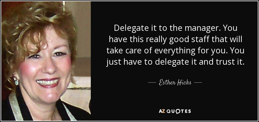 Delegate it to the manager. You have this really good staff that will take care of everything for you. You just have to delegate it and trust it. - Esther Hicks