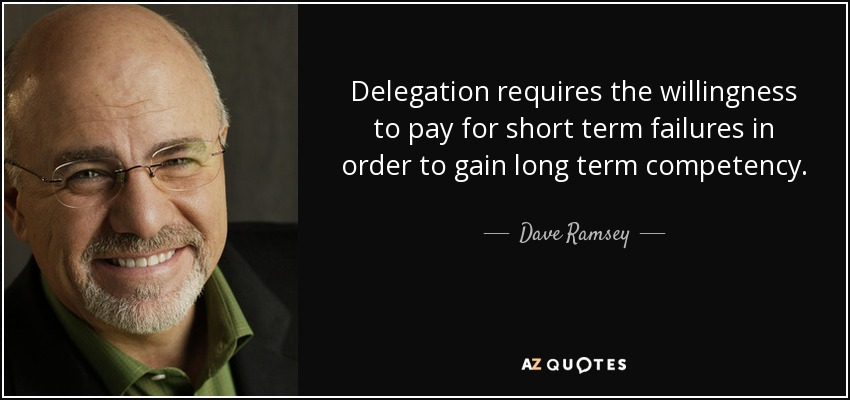 Delegation requires the willingness to pay for short term failures in order to gain long term competency. - Dave Ramsey