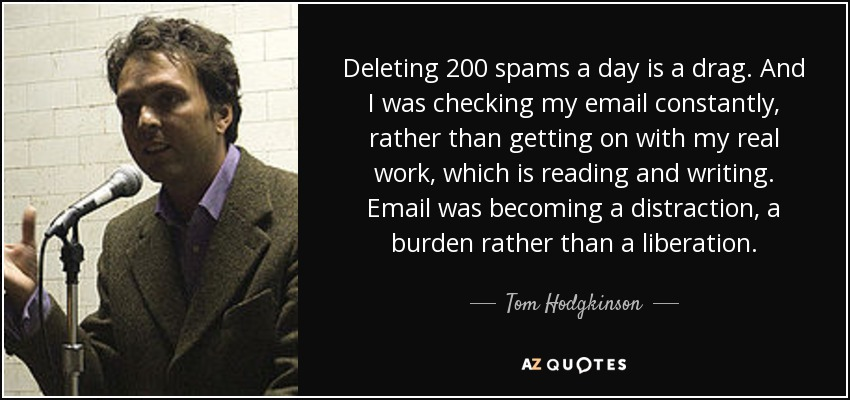 Deleting 200 spams a day is a drag. And I was checking my email constantly, rather than getting on with my real work, which is reading and writing. Email was becoming a distraction, a burden rather than a liberation. - Tom Hodgkinson
