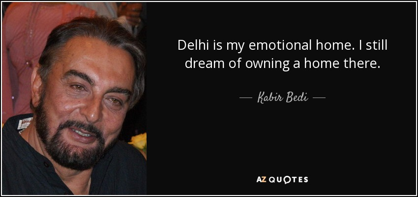Delhi is my emotional home. I still dream of owning a home there. - Kabir Bedi