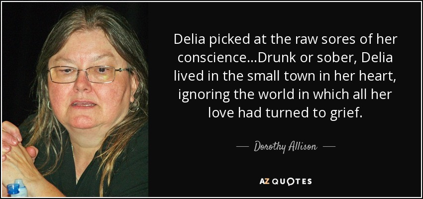 Delia picked at the raw sores of her conscience...Drunk or sober, Delia lived in the small town in her heart, ignoring the world in which all her love had turned to grief. - Dorothy Allison