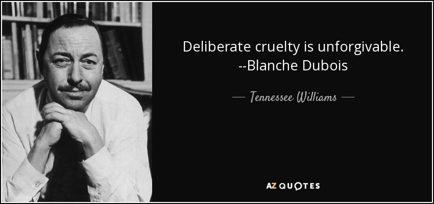 Deliberate cruelty is unforgivable. --Blanche Dubois - Tennessee Williams
