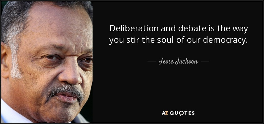 Deliberation and debate is the way you stir the soul of our democracy. - Jesse Jackson