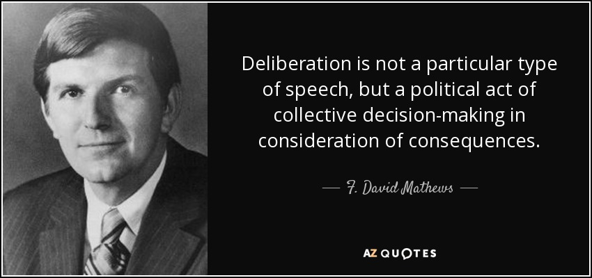 Deliberation is not a particular type of speech, but a political act of collective decision-making in consideration of consequences. - F. David Mathews