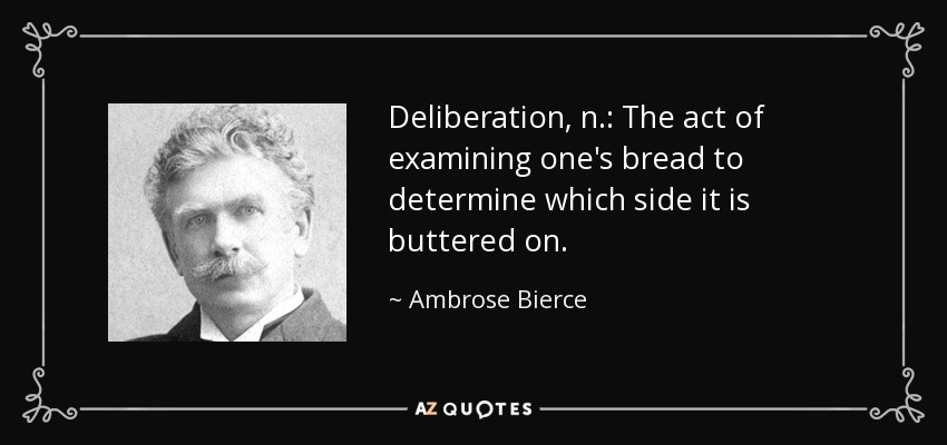 Deliberation, n.: The act of examining one's bread to determine which side it is buttered on. - Ambrose Bierce
