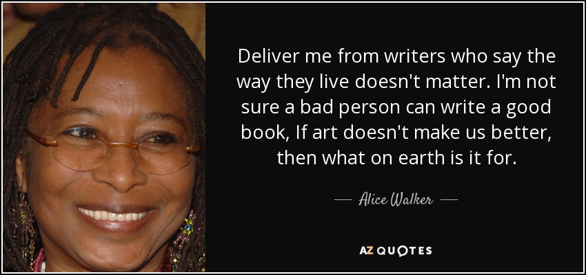 Deliver me from writers who say the way they live doesn't matter. I'm not sure a bad person can write a good book, If art doesn't make us better, then what on earth is it for. - Alice Walker