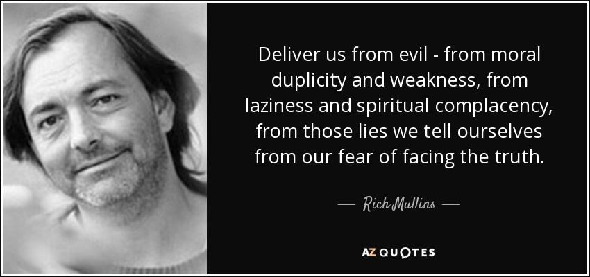 Deliver us from evil - from moral duplicity and weakness, from laziness and spiritual complacency, from those lies we tell ourselves from our fear of facing the truth. - Rich Mullins