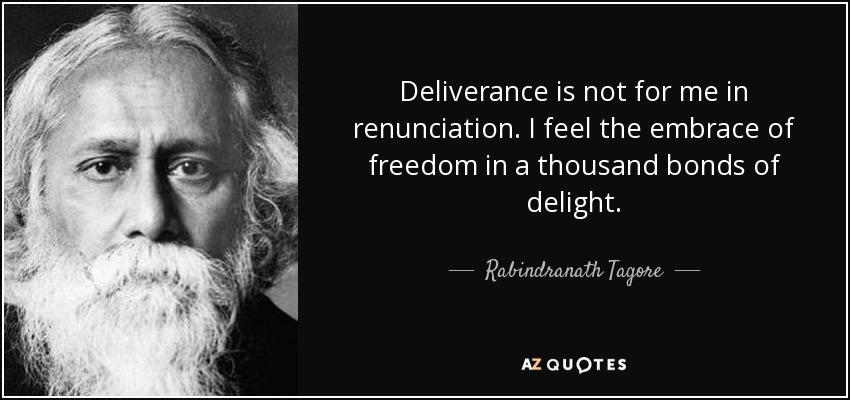 Deliverance is not for me in renunciation. I feel the embrace of freedom in a thousand bonds of delight. - Rabindranath Tagore