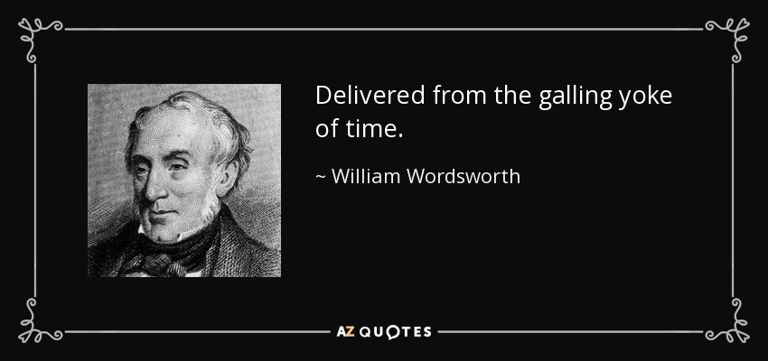 Delivered from the galling yoke of time. - William Wordsworth