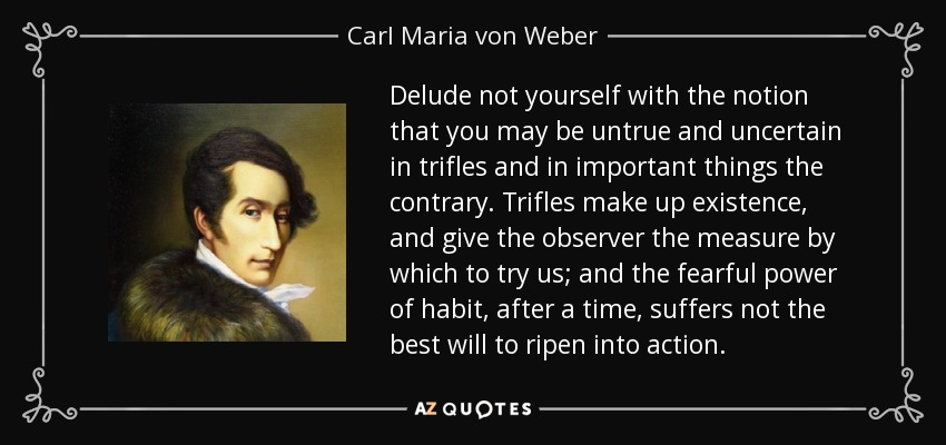 Delude not yourself with the notion that you may be untrue and uncertain in trifles and in important things the contrary. Trifles make up existence, and give the observer the measure by which to try us; and the fearful power of habit, after a time, suffers not the best will to ripen into action. - Carl Maria von Weber