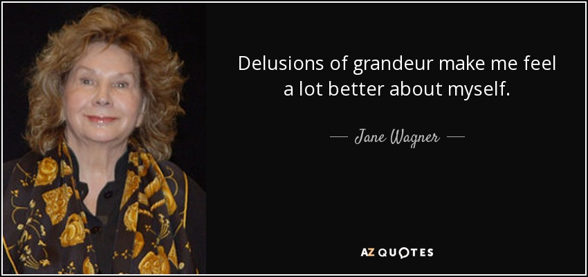 Delusions of grandeur make me feel a lot better about myself. - Jane Wagner
