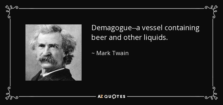 Demagogue--a vessel containing beer and other liquids. - Mark Twain