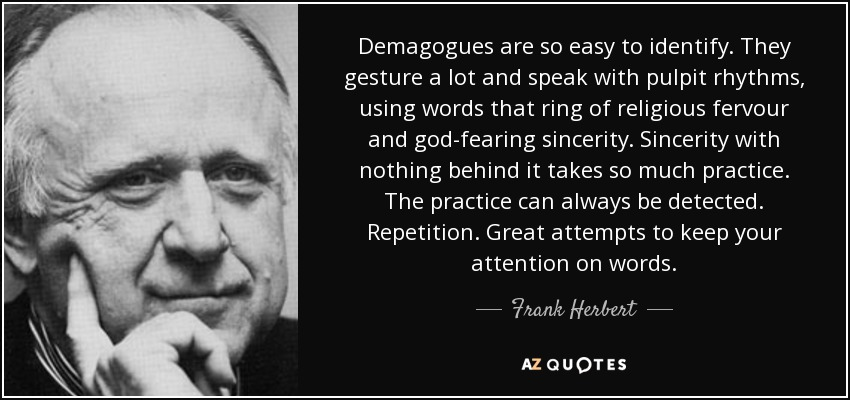 Demagogues are so easy to identify. They gesture a lot and speak with pulpit rhythms, using words that ring of religious fervour and god-fearing sincerity. Sincerity with nothing behind it takes so much practice. The practice can always be detected. Repetition. Great attempts to keep your attention on words. - Frank Herbert