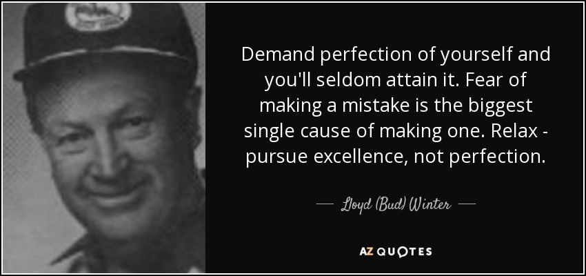 Demand perfection of yourself and you'll seldom attain it. Fear of making a mistake is the biggest single cause of making one. Relax - pursue excellence, not perfection. - Lloyd (Bud) Winter