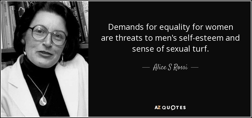 Demands for equality for women are threats to men's self-esteem and sense of sexual turf. - Alice S Rossi