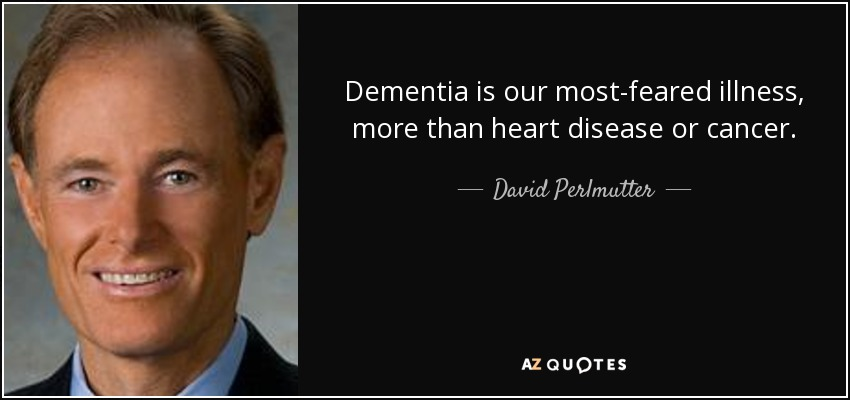 Dementia is our most-feared illness, more than heart disease or cancer. - David Perlmutter