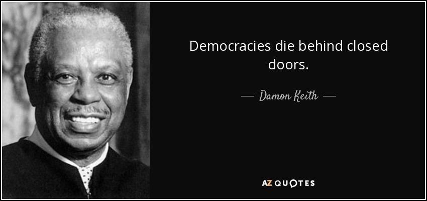 Democracies die behind closed doors. - Damon Keith