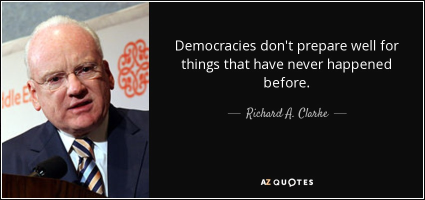 Democracies don't prepare well for things that have never happened before. - Richard A. Clarke