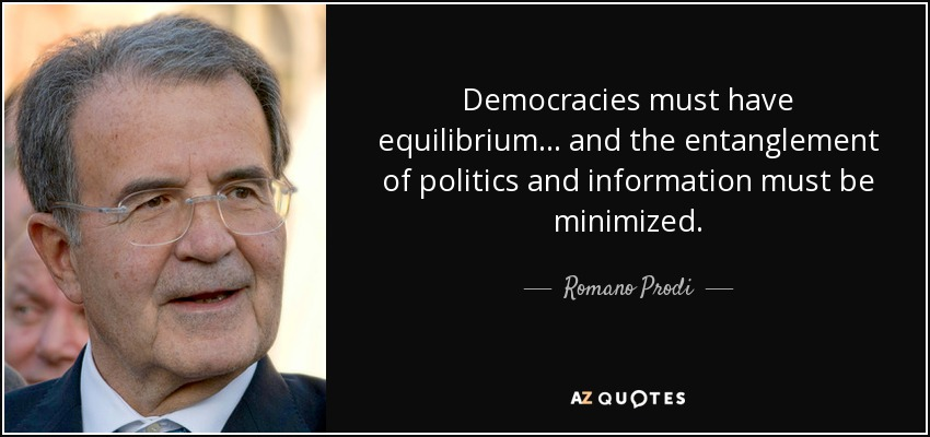 Democracies must have equilibrium... and the entanglement of politics and information must be minimized. - Romano Prodi