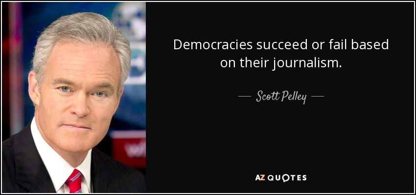 Democracies succeed or fail based on their journalism. - Scott Pelley
