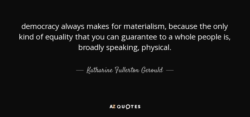 democracy always makes for materialism, because the only kind of equality that you can guarantee to a whole people is, broadly speaking, physical. - Katharine Fullerton Gerould