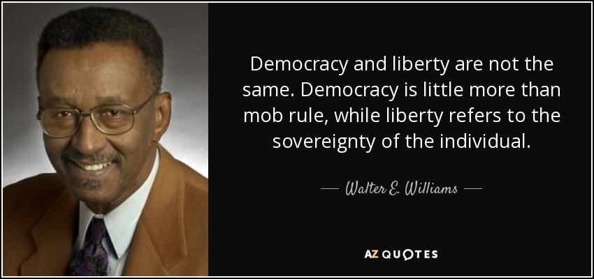 Democracy and liberty are not the same. Democracy is little more than mob rule, while liberty refers to the sovereignty of the individual. - Walter E. Williams