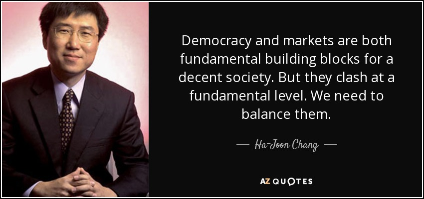Democracy and markets are both fundamental building blocks for a decent society. But they clash at a fundamental level. We need to balance them. - Ha-Joon Chang