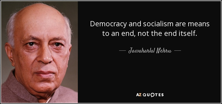 Democracy and socialism are means to an end, not the end itself. - Jawaharlal Nehru