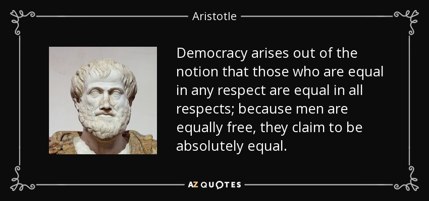 Democracy arises out of the notion that those who are equal in any respect are equal in all respects; because men are equally free, they claim to be absolutely equal. - Aristotle