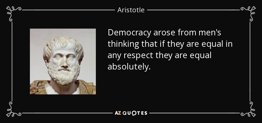 Democracy arose from men's thinking that if they are equal in any respect, they are equal absolutely. - Aristotle