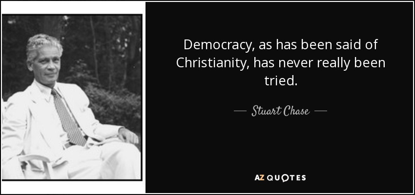 Democracy, as has been said of Christianity, has never really been tried. - Stuart Chase