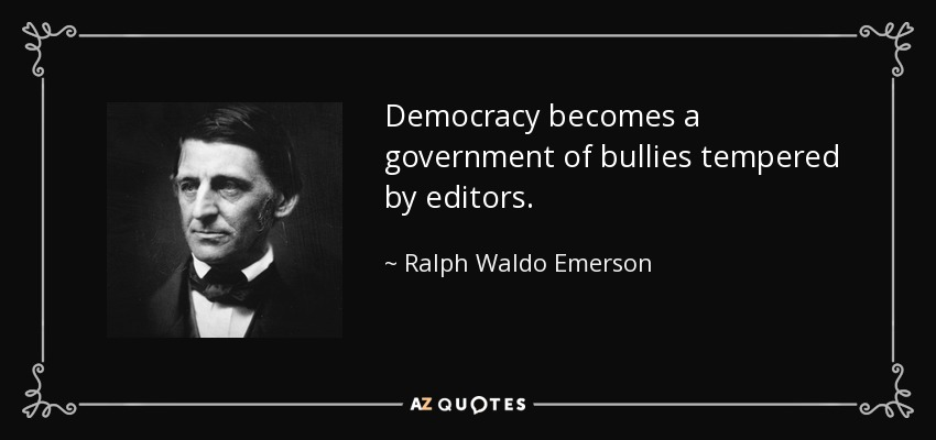 Democracy becomes a government of bullies tempered by editors. - Ralph Waldo Emerson
