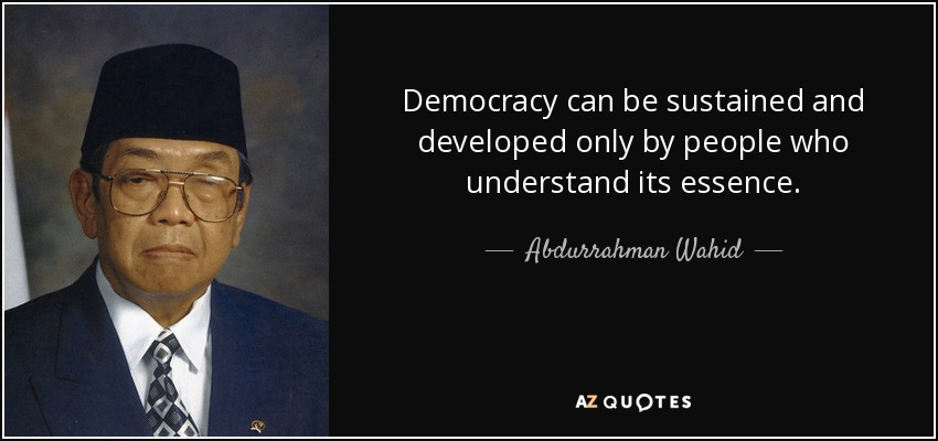 Democracy can be sustained and developed only by people who understand its essence. - Abdurrahman Wahid
