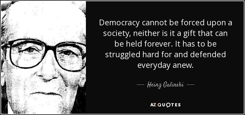 Democracy cannot be forced upon a society, neither is it a gift that can be held forever. It has to be struggled hard for and defended everyday anew. - Heinz Galinski