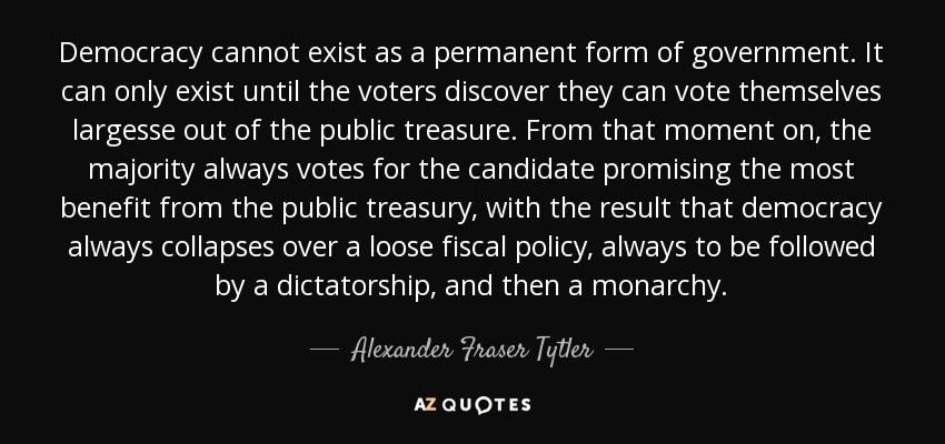Democracy cannot exist as a permanent form of government. It can only exist until the voters discover they can vote themselves largesse out of the public treasure. From that moment on, the majority always votes for the candidate promising the most benefit from the public treasury, with the result that democracy always collapses over a loose fiscal policy, always to be followed by a dictatorship, and then a monarchy. - Alexander Fraser Tytler