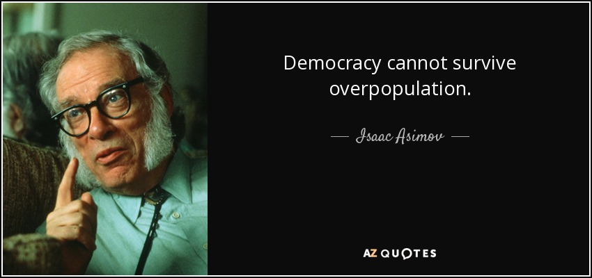 Democracy cannot survive overpopulation. - Isaac Asimov