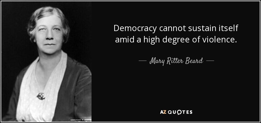Democracy cannot sustain itself amid a high degree of violence. - Mary Ritter Beard