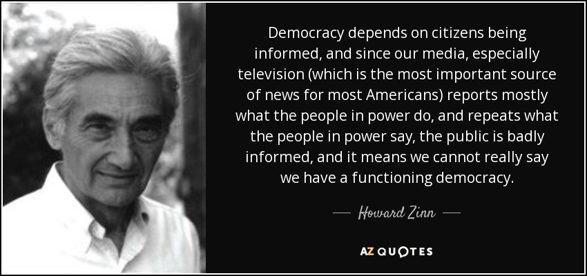Democracy depends on citizens being informed, and since our media, especially television (which is the most important source of news for most Americans) reports mostly what the people in power do, and repeats what the people in power say, the public is badly informed, and it means we cannot really say we have a functioning democracy. - Howard Zinn