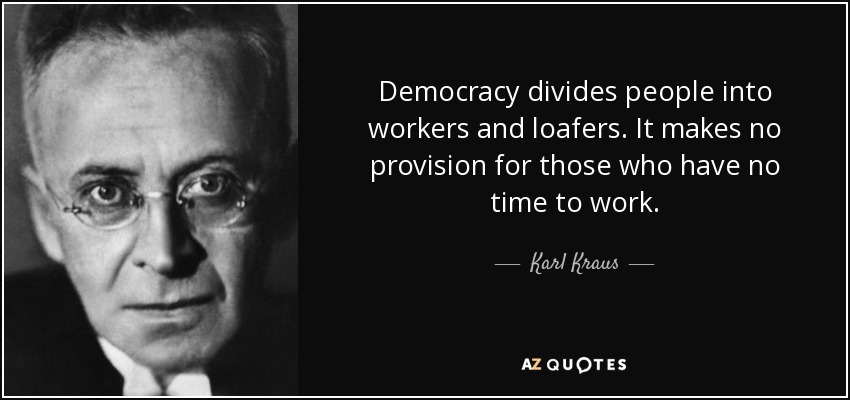 Democracy divides people into workers and loafers. It makes no provision for those who have no time to work. - Karl Kraus