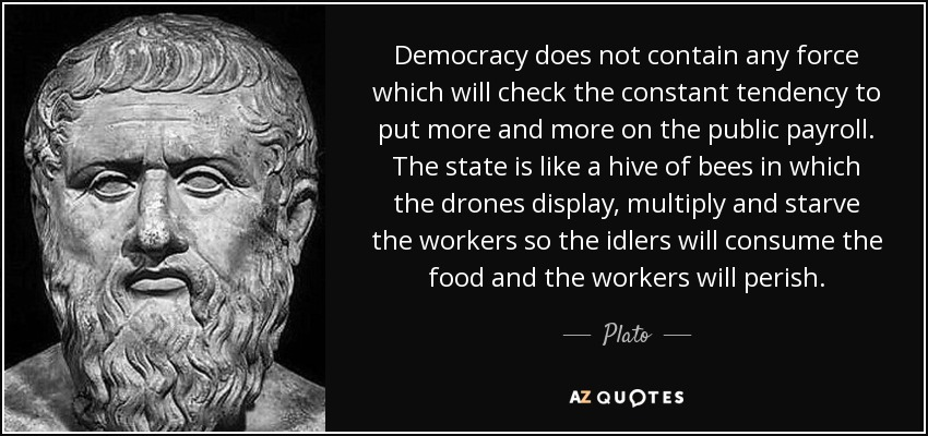 Democracy does not contain any force which will check the constant tendency to put more and more on the public payroll. The state is like a hive of bees in which the drones display, multiply and starve the workers so the idlers will consume the food and the workers will perish. - Plato