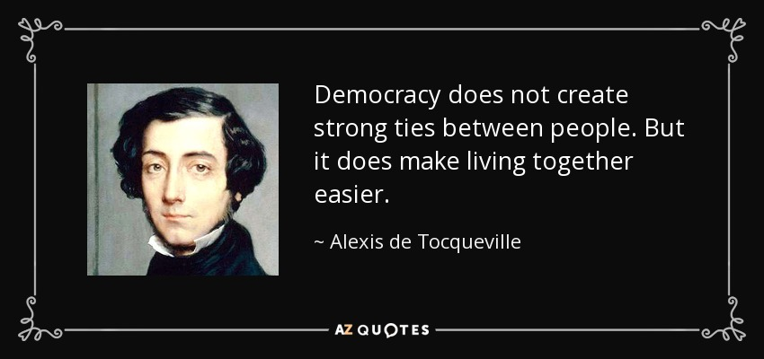 Democracy does not create strong ties between people. But it does make living together easier. - Alexis de Tocqueville