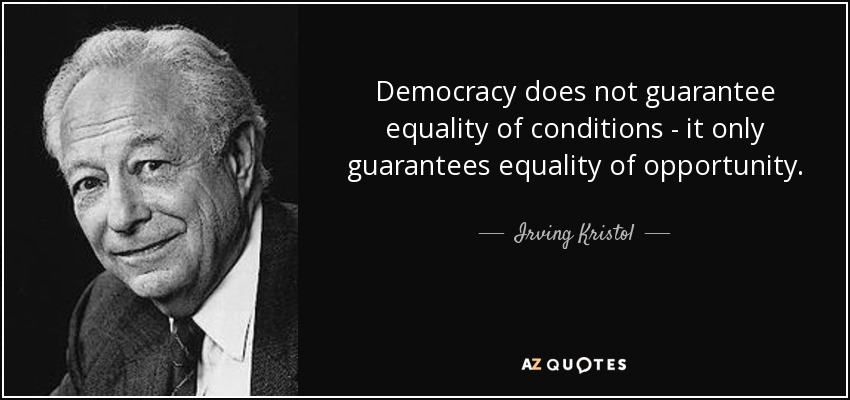 Democracy does not guarantee equality of conditions - it only guarantees equality of opportunity. - Irving Kristol