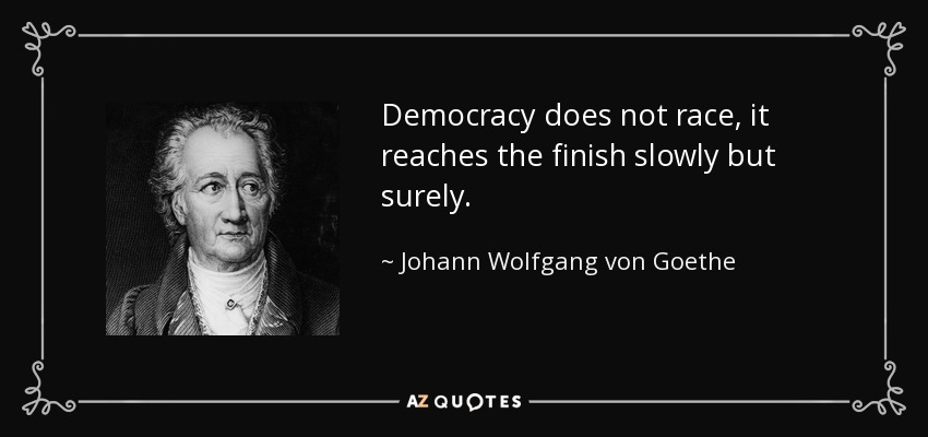 Democracy does not race, it reaches the finish slowly but surely. - Johann Wolfgang von Goethe