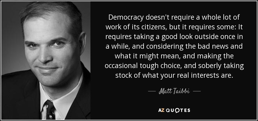 Democracy doesn't require a whole lot of work of its citizens, but it requires some: It requires taking a good look outside once in a while, and considering the bad news and what it might mean, and making the occasional tough choice, and soberly taking stock of what your real interests are. - Matt Taibbi