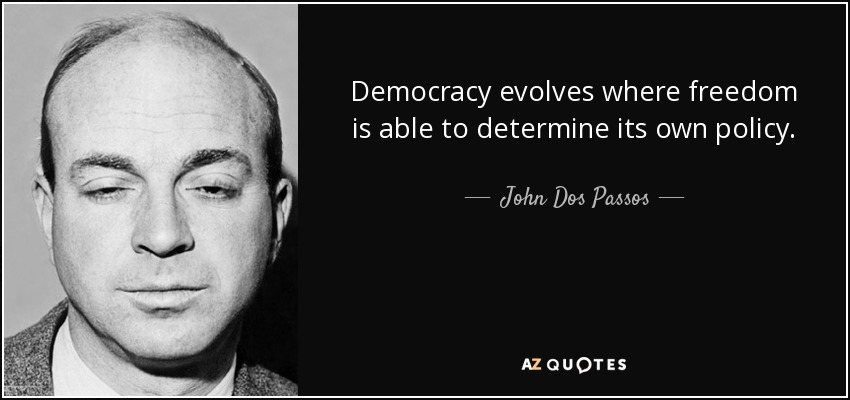 Democracy evolves where freedom is able to determine its own policy. - John Dos Passos